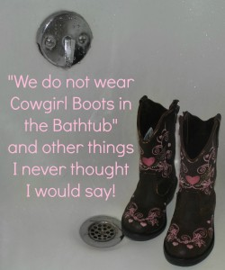 """Cowgirl Boots Do NOT Belong in the Bathtub"" and Other Things I Never Thought I Would Say….."