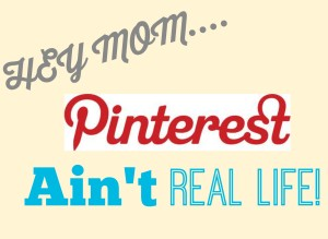 Hey Mom, Pinterest Ain't Real Life!