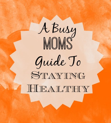 A Busy Moms Guide to Staying Healthy