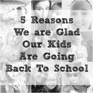 5 Reasons We are Glad Our Kids Are Going Back to School