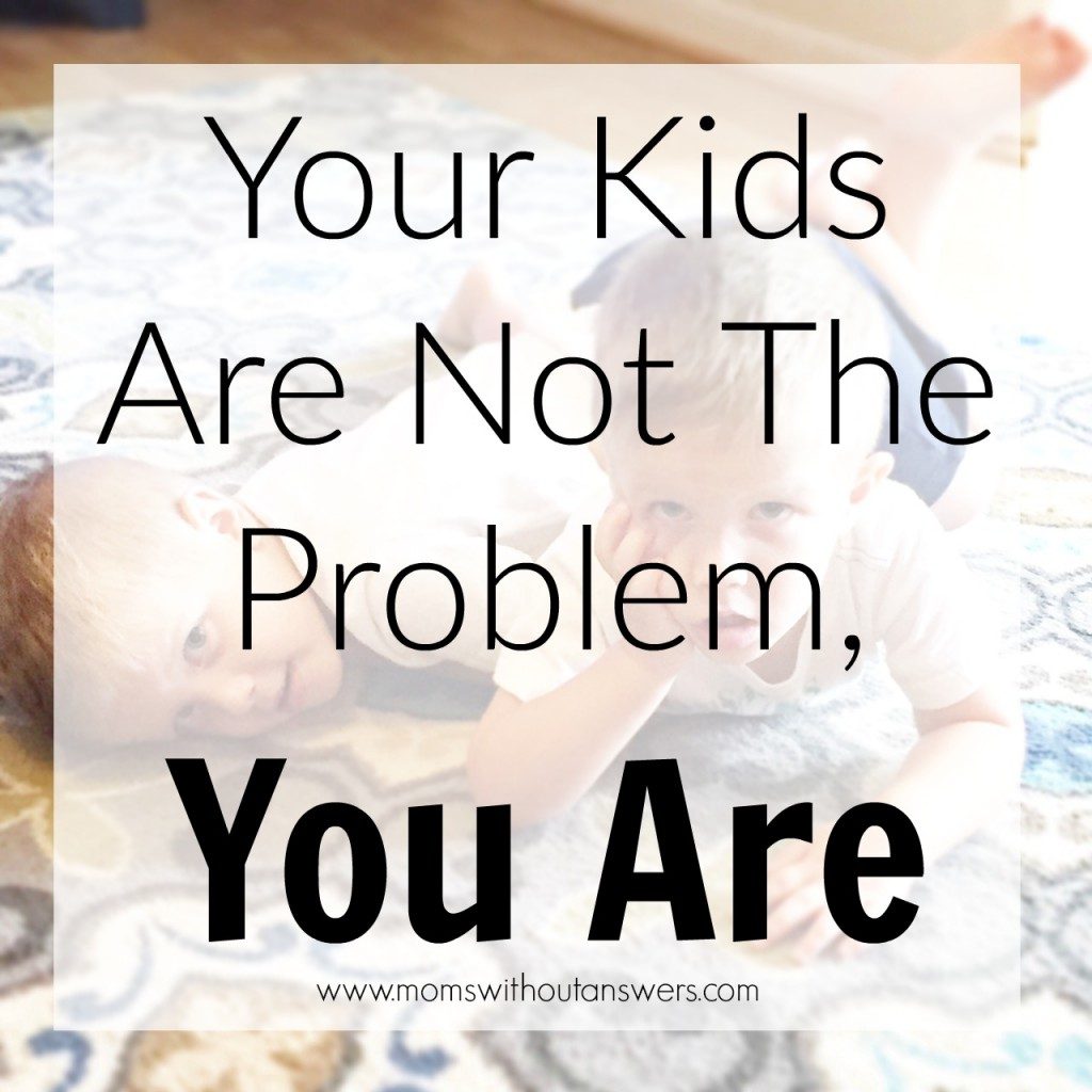 Your Kids Are Not The Problem