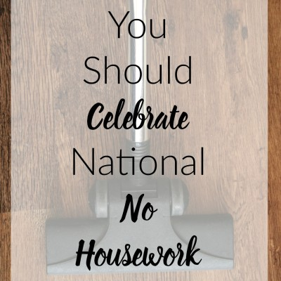 5 Reasons You Should Celebrate National No Housework Day