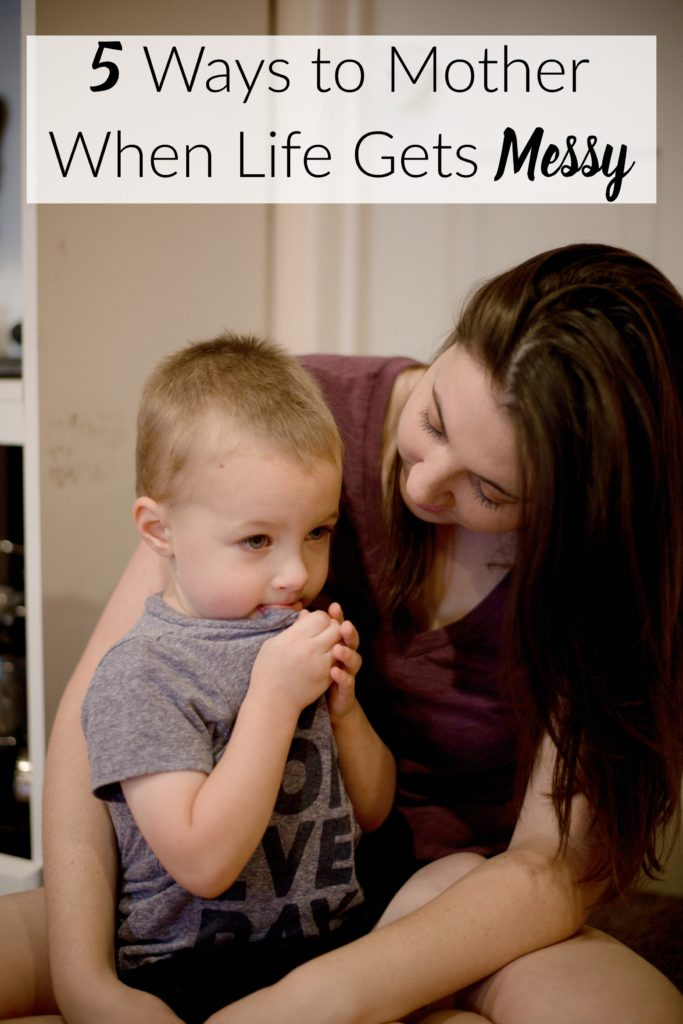 5 Ways to Mother When Life Gets Messy