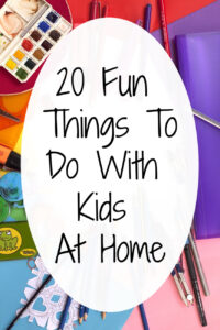 20 Fun Things To Do At Home with Kids